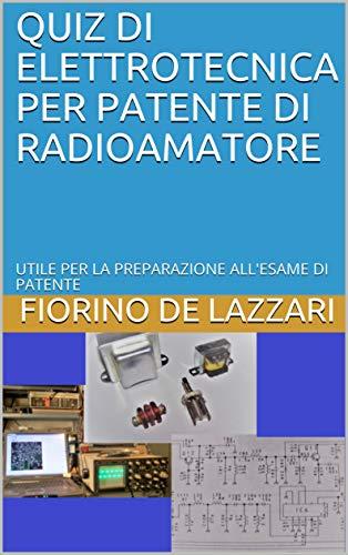 Quiz di elettrotecnica per patente di Radioamatore: Utile per la preparazione all'esame di patente (RADIOAMATORI Vol. 2)